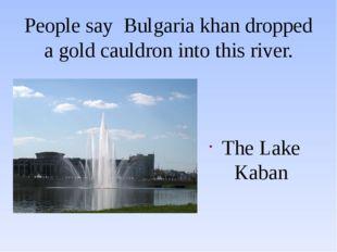 People say Bulgaria khan dropped a gold cauldron into this river. The Lake Ka