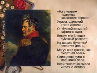 «На снежном подножье кавказских вершин Угрюм, одинокий стоит исполин; Он бурк
