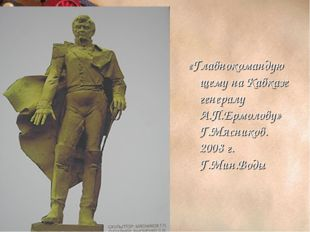 «Главнокомандующему на Кавказе генералу А.П.Ермолову» Г.Мясников. 2008 г. Г.М