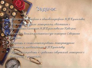 Задачи: - Изучить биографию и автобиографию А.П.Ермолова; - Изучить архивные