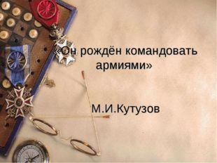 «Он рождён командовать армиями» М.И.Кутузов