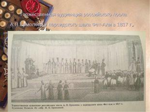 Торжественная аудиенция российского посла А.П.Ермолова у персидского шаха Фет