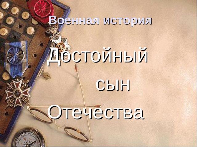 Военная история Достойный сын Отечества