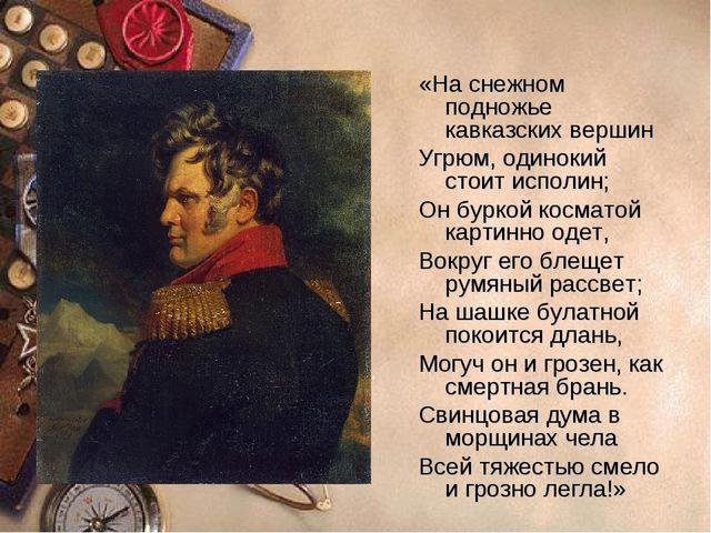 «На снежном подножье кавказских вершин Угрюм, одинокий стоит исполин; Он бурк...