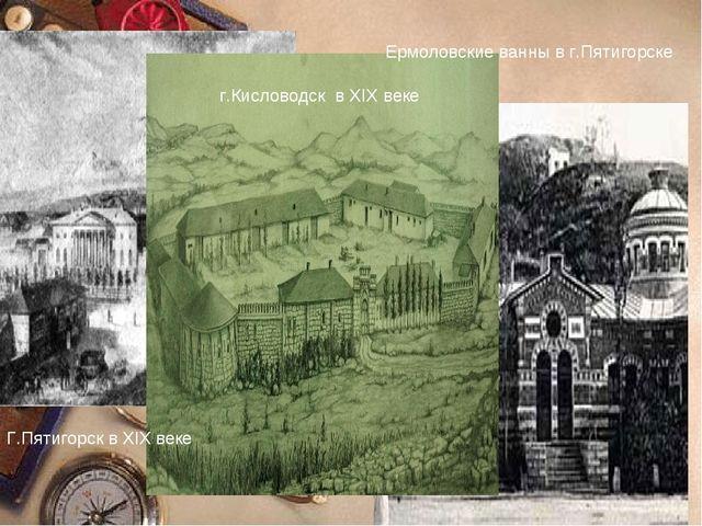 Г.Пятигорск в XIX веке Ермоловские ванны в г.Пятигорске г.Кисловодск в XIX веке