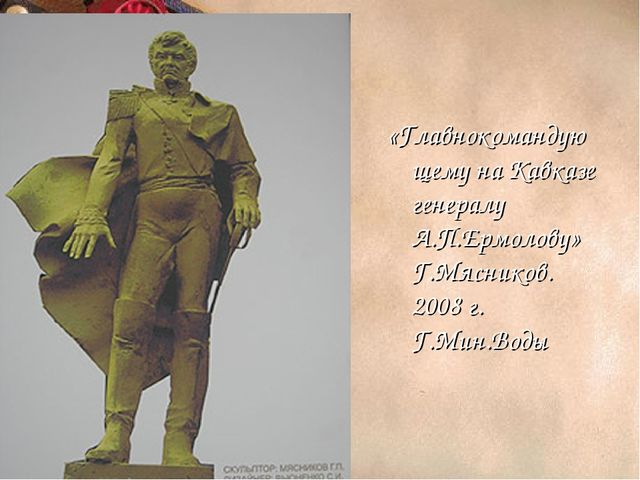 «Главнокомандующему на Кавказе генералу А.П.Ермолову» Г.Мясников. 2008 г. Г.М...