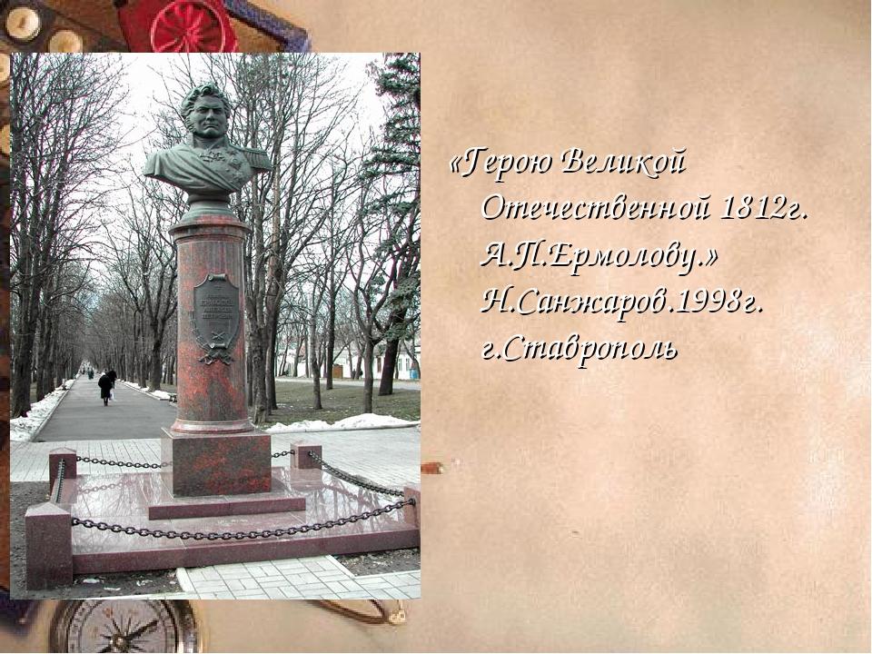 «Герою Великой Отечественной 1812г. А.П.Ермолову.» Н.Санжаров.1998г. г.Ставро...