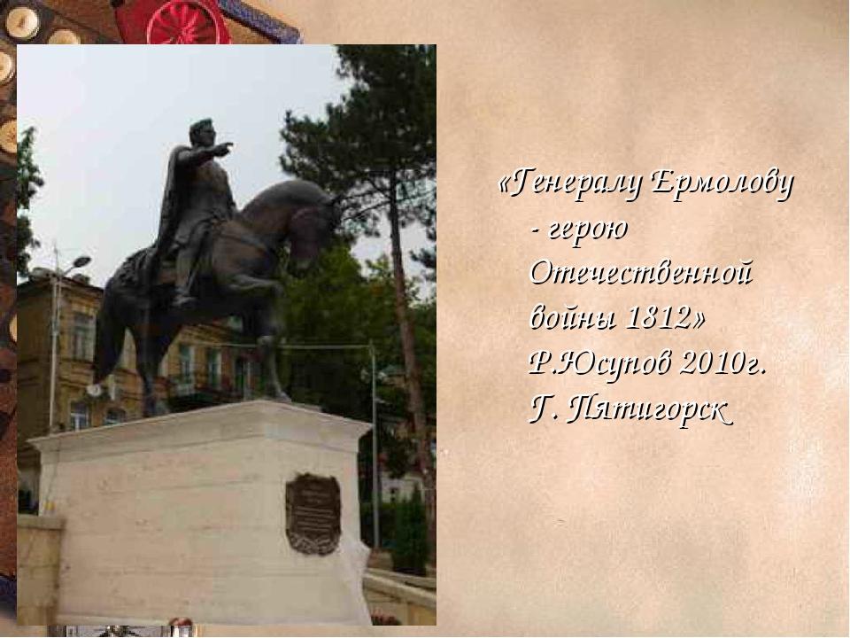 «Генералу Ермолову - герою Отечественной войны 1812» Р.Юсупов 2010г. Г. Пятиг...