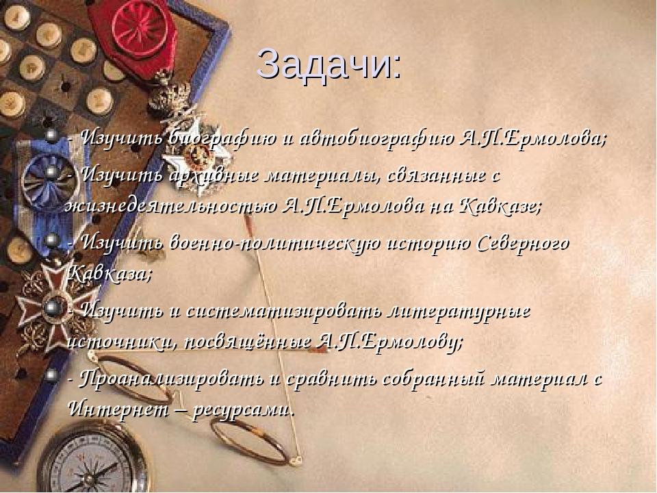 Задачи: - Изучить биографию и автобиографию А.П.Ермолова; - Изучить архивные...