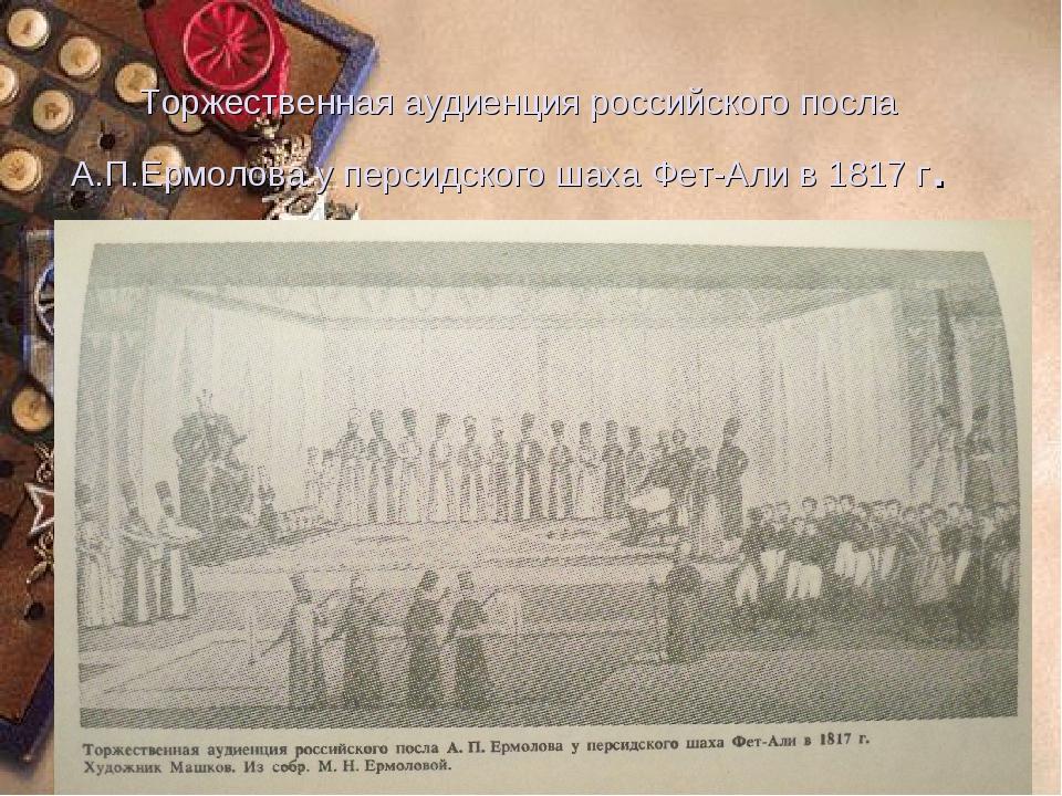 Торжественная аудиенция российского посла А.П.Ермолова у персидского шаха Фет...