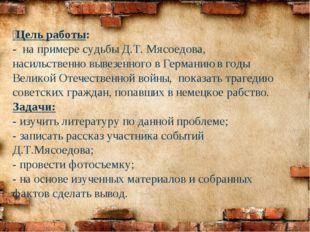 Цель работы: - на примере судьбы Д.Т. Мясоедова, насильственно вывезенного