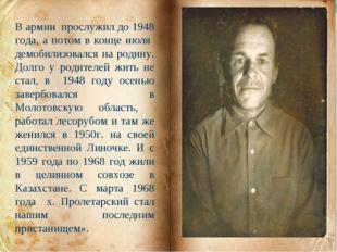 В армии прослужил до 1948 года, а потом в конце июля демобилизовался на родин