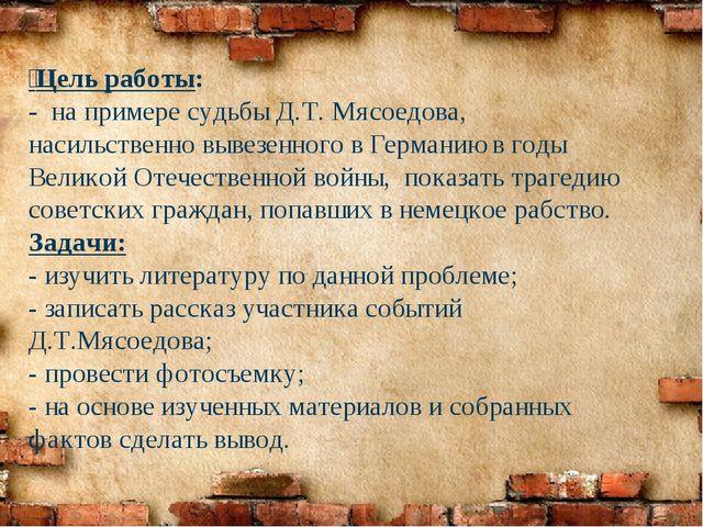 Цель работы: - на примере судьбы Д.Т. Мясоедова, насильственно вывезенного...