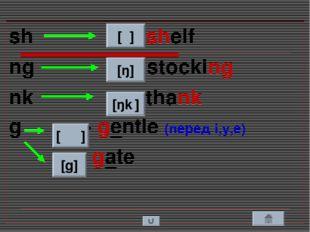 sh - shelf ng - stocking nk - thank g - gentle (перед i,y,e) - gate [ʃ ] [ŋ]