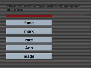 2.Выберите слово, которое читается по правилам 2 типа слога: fame mark rare A