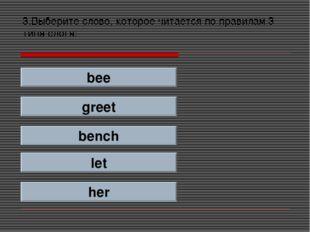 3.Выберите слово, которое читается по правилам 3 типа слога: bee greet bench