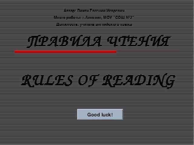 ПРАВИЛА ЧТЕНИЯ RULES OF READING Good luck! Автор: Лихач Евгений Игоревич Мест...