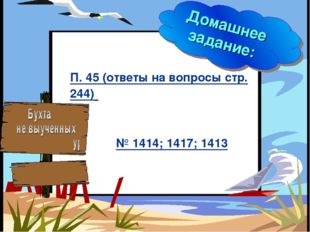 * Домашнее задание: П. 45 (ответы на вопросы стр. 244) № 1414; 1417; 1413