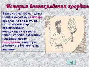 История возникновения координат Более чем за 100 лет до н.э греческий ученый