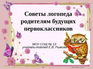 МОУ СОШ № 13 учитель-логопед Е.В. Рыжова Советы логопеда родителям будущих пе