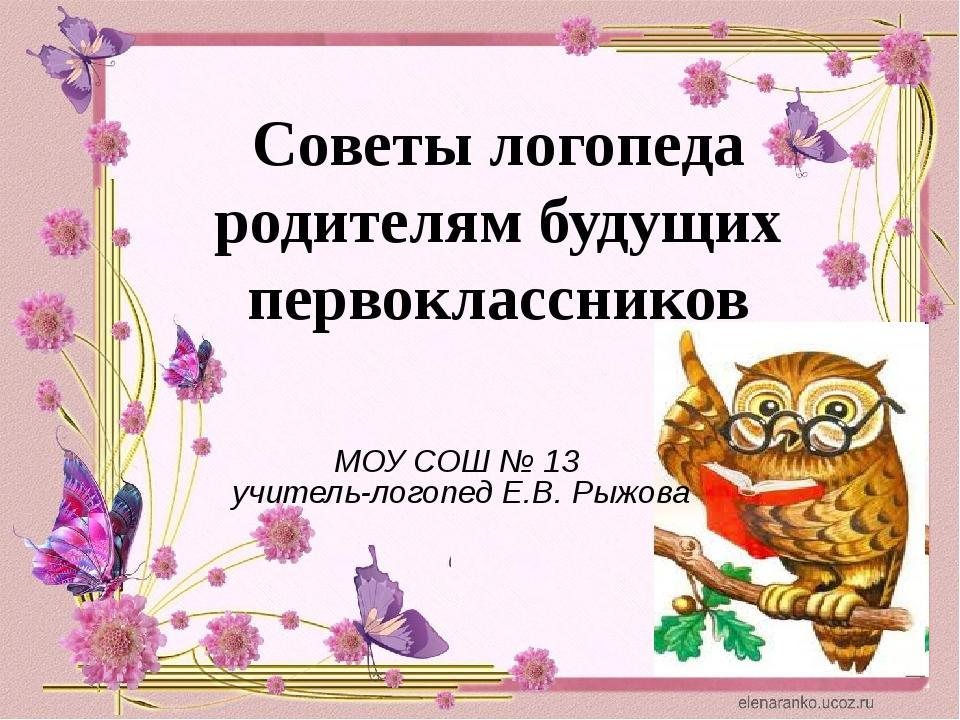 МОУ СОШ № 13 учитель-логопед Е.В. Рыжова Советы логопеда родителям будущих пе...