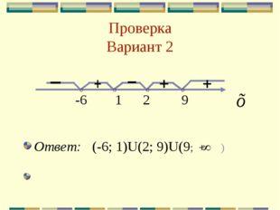 Проверка Вариант 2 -6 1 2 9 Ответ: (-6; 1)U(2; 9)U(9; + )