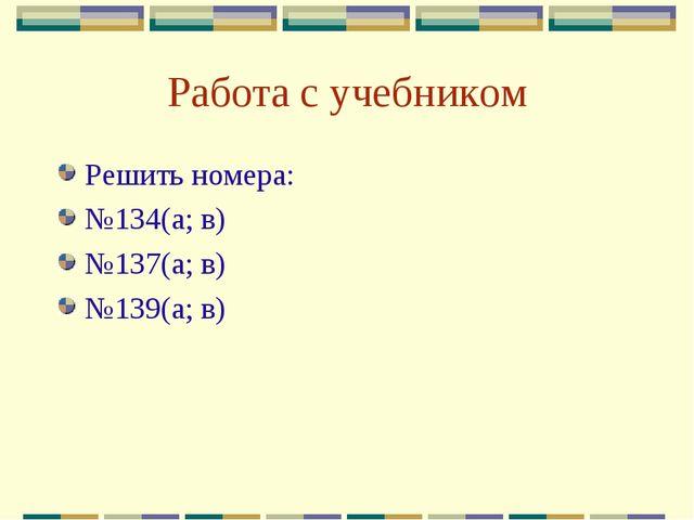 Работа с учебником Решить номера: №134(а; в) №137(а; в) №139(а; в)