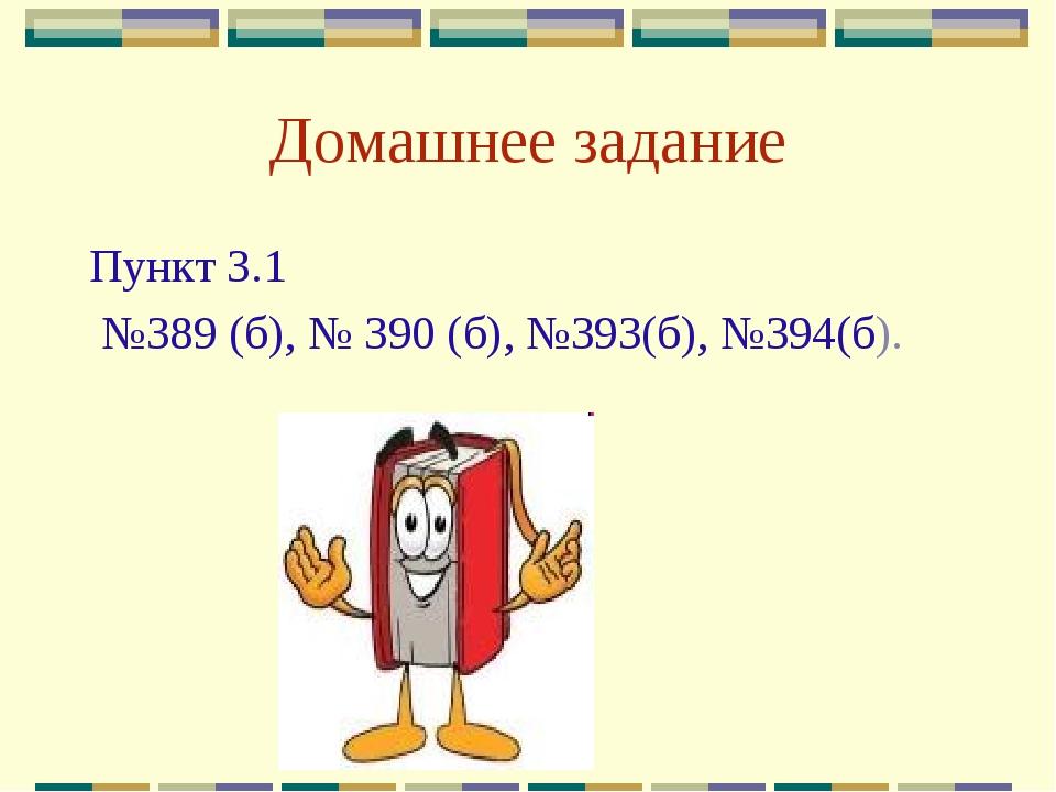 Домашнее задание Пункт 3.1 №389 (б), № 390 (б), №393(б), №394(б).