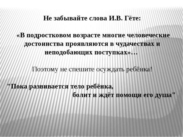 Не забывайте слова И.В. Гёте: «В подростковом возрасте многие человеческие д...
