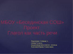 МБОУ «Бесединская СОШ» Проект Глагол как часть речи Подготовил Стёпкин А., у
