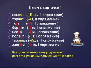 Ключ к карточке 1 шалишь (-Ишь, II спряжение) торчат (-Ат, II спряжение) тку