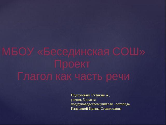 МБОУ «Бесединская СОШ» Проект Глагол как часть речи Подготовил Стёпкин А., у...