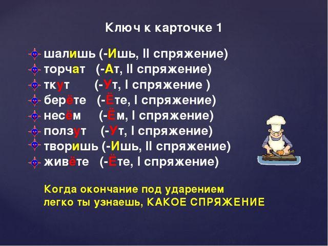 Ключ к карточке 1 шалишь (-Ишь, II спряжение) торчат (-Ат, II спряжение) тку...