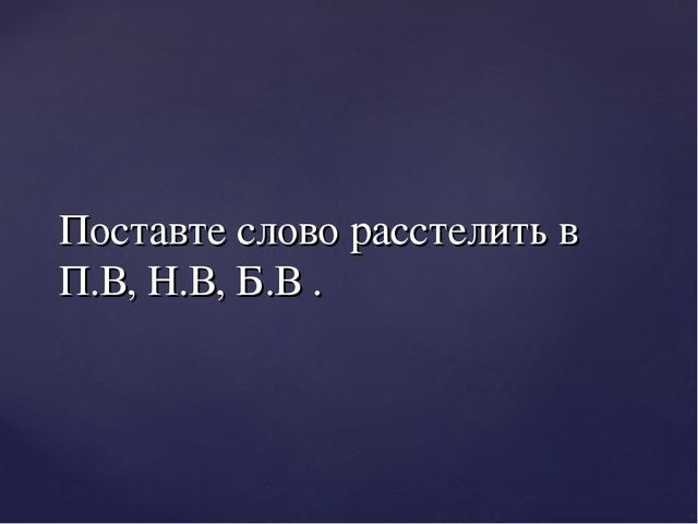 Поставте слово расстелить в П.В, Н.В, Б.В .