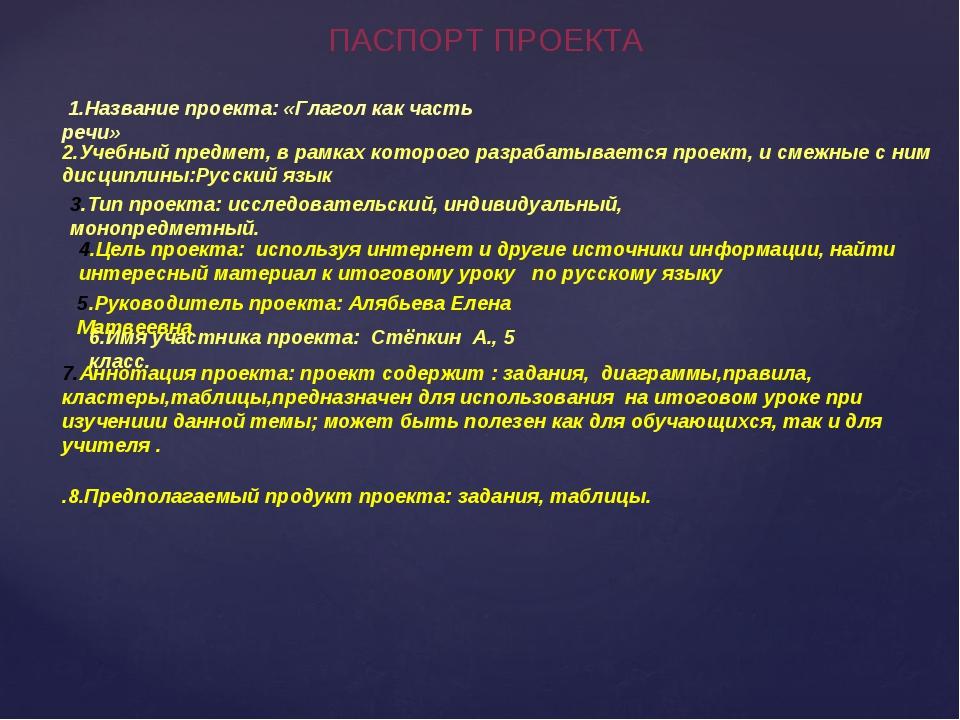 ПАСПОРТ ПРОЕКТА 1.Название проекта: «Глагол как часть речи» 2.Учебный предмет...