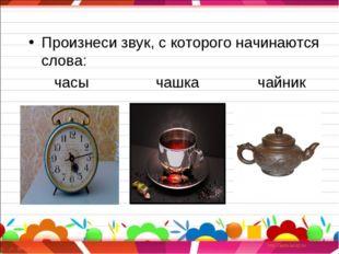 Произнеси звук, с которого начинаются слова: часы чашка чайник