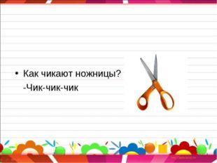 Как чикают ножницы? -Чик-чик-чик