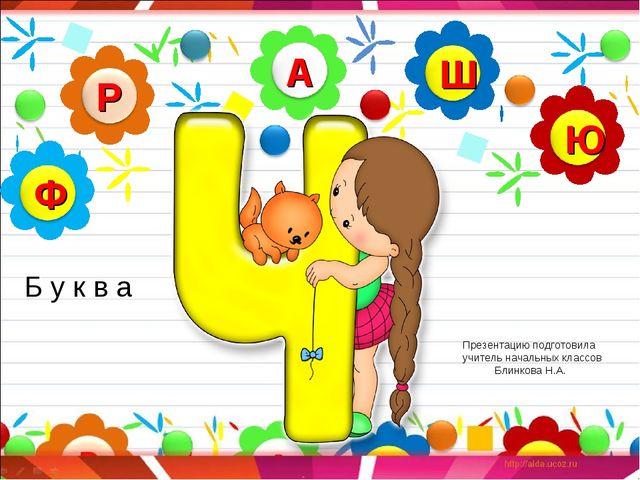 Презентацию подготовила учитель начальных классов Блинкова Н.А. Б у к в а