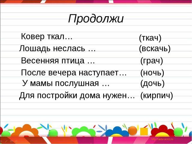 Продолжи (ткач) (вскачь) (грач) (ночь) (дочь) (кирпич) Лошадь неслась … Весен...