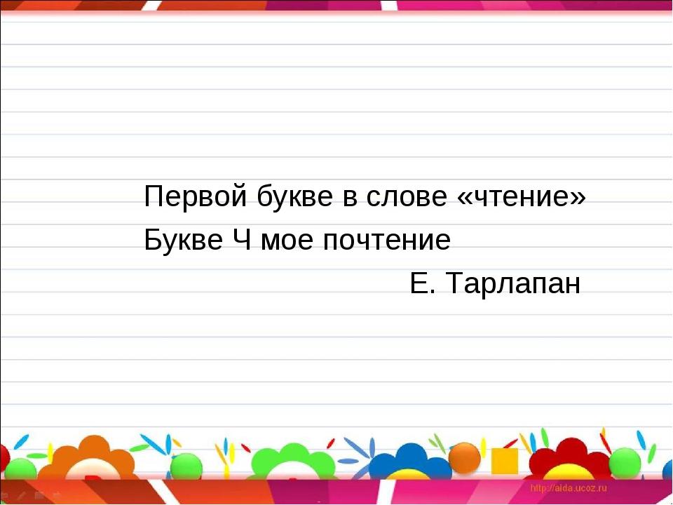 Первой букве в слове «чтение» Букве Ч мое почтение Е. Тарлапан