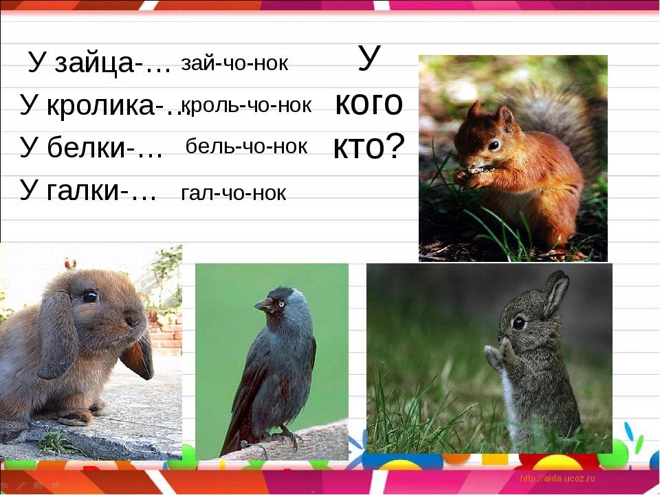 У кого кто? У зайца-… У кролика-… У белки-… У галки-… зай-чо-нок кроль-чо-нок...