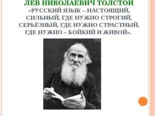 ЛЕВ НИКОЛАЕВИЧ ТОЛСТОЙ «РУССКИЙ ЯЗЫК – НАСТОЯЩИЙ, СИЛЬНЫЙ, ГДЕ НУЖНО СТРОГИЙ,