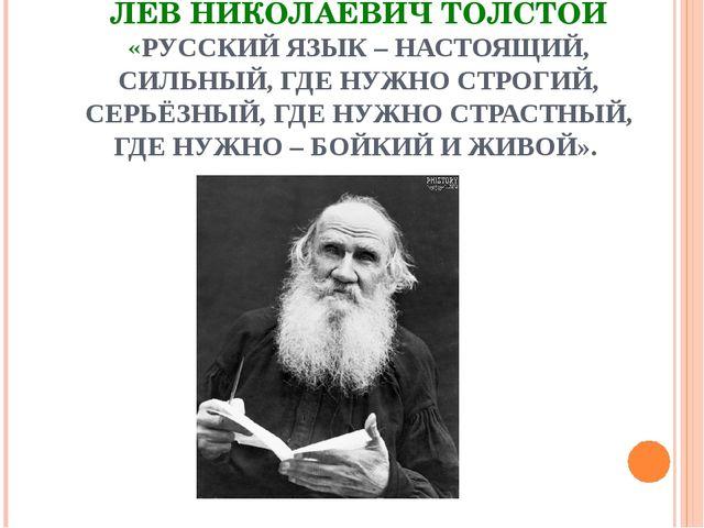 ЛЕВ НИКОЛАЕВИЧ ТОЛСТОЙ «РУССКИЙ ЯЗЫК – НАСТОЯЩИЙ, СИЛЬНЫЙ, ГДЕ НУЖНО СТРОГИЙ,...