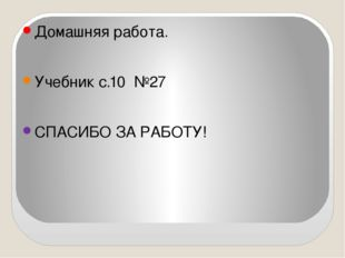 Домашняя работа. Учебник с.10 №27 СПАСИБО ЗА РАБОТУ!