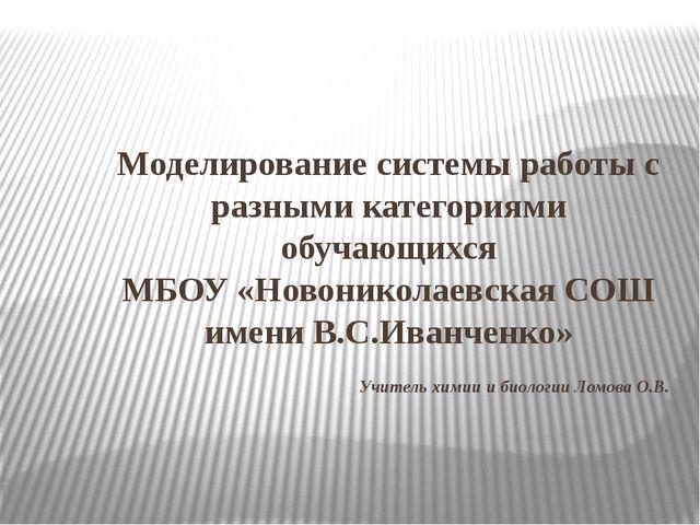 Учитель химии и биологии Ломова О.В. Моделирование системы работы с разными к...
