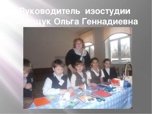 Руководитель изостудии Полещук Ольга Геннадиевна