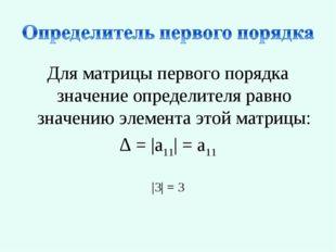 Для матрицы первого порядка значение определителя равно значению элемента это