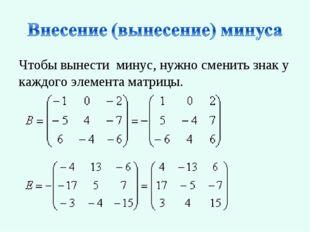 Чтобы вынести минус, нужно сменить знак у каждого элемента матрицы.
