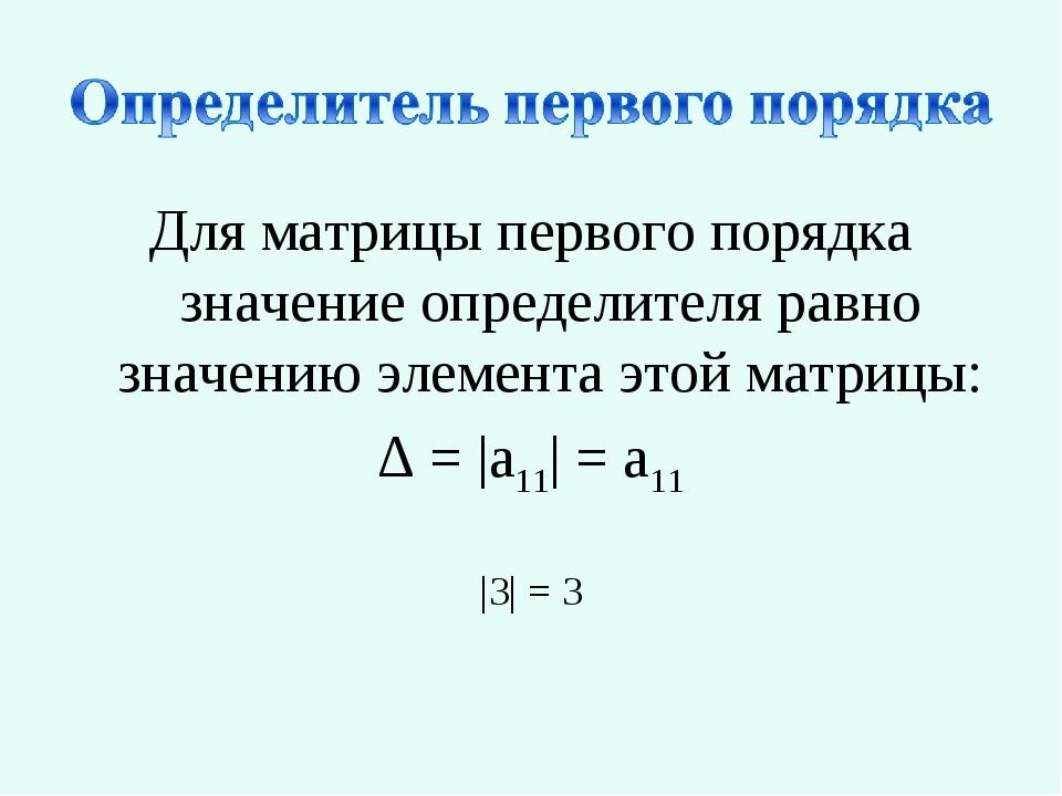 Для матрицы первого порядка значение определителя равно значению элемента это...