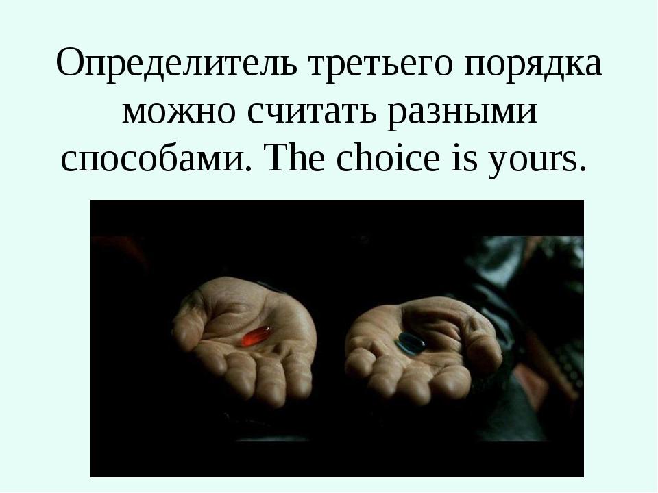 Определитель третьего порядка можно считать разными способами. The choice is...